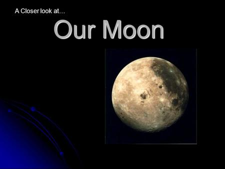 "Our Moon A Closer look at…. The moon is a ""natural satellite"". A satellite is anything that orbits the earth. Artificial satellites have four main uses:"