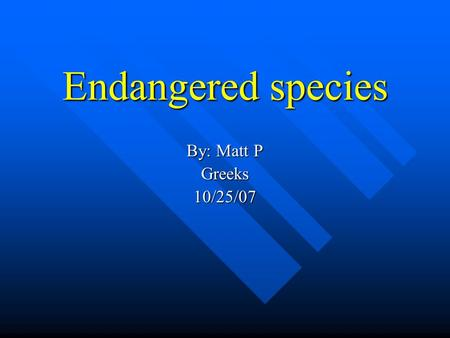 Endangered species By: Matt P Greeks10/25/07 What are endangered species Endangered species are animals that are down in population or very scarce. These.
