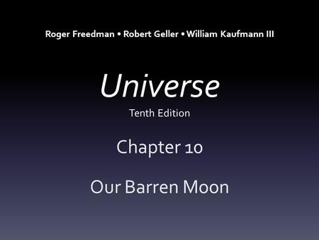 Universe Tenth Edition Chapter 10 Our Barren Moon Roger Freedman Robert Geller William Kaufmann III.