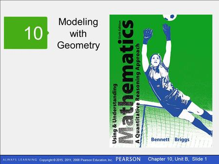 Copyright © 2015, 2011, 2008 Pearson Education, Inc. Chapter 10, Unit B, Slide 1 Modeling with Geometry 10.