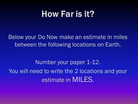 How Far is it? Below your Do Now make an estimate in miles between the following locations on Earth. Number your paper 1-12. You will need to write the.