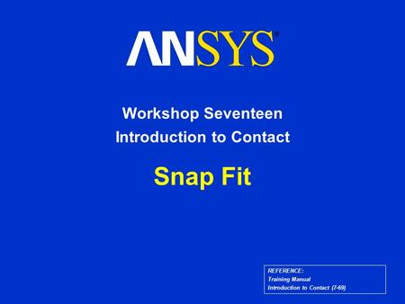 Snap Fit Workshop Seventeen Introduction to Contact REFERENCE: Training Manual Introduction to Contact (7-69)