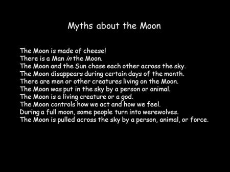 Myths about the Moon The Moon is made of cheese! There is a Man in the Moon. The Moon and the Sun chase each other across the sky. The Moon disappears.