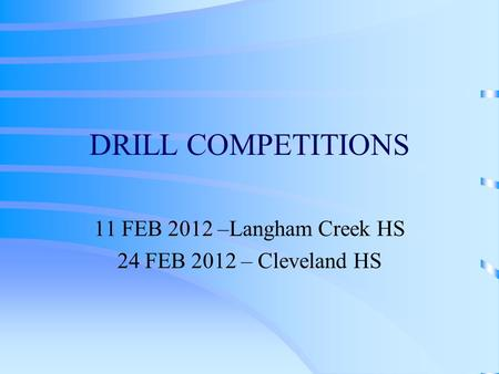 DRILL COMPETITIONS 11 FEB 2012 –Langham Creek HS 24 FEB 2012 – Cleveland HS.