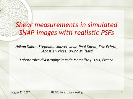 August 23, 2007JPL WL from space meeting1 Shear measurements in simulated SNAP images with realistic PSFs Håkon Dahle, Stephanie Jouvel, Jean-Paul Kneib,