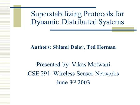Superstabilizing Protocols for Dynamic Distributed Systems Authors: Shlomi Dolev, Ted Herman Presented by: Vikas Motwani CSE 291: Wireless Sensor Networks.