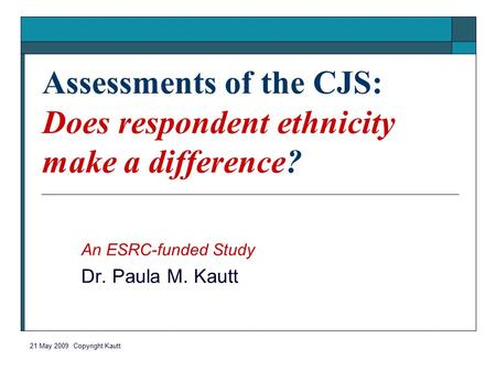21 May 2009 Copyright Kautt Assessments of the CJS: Does respondent ethnicity make a difference? An ESRC-funded Study Dr. Paula M. Kautt.