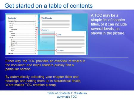 Table of Contents I: Create an automatic TOC Get started on a table of contents A TOC may be a simple list of chapter titles, or it can include several.