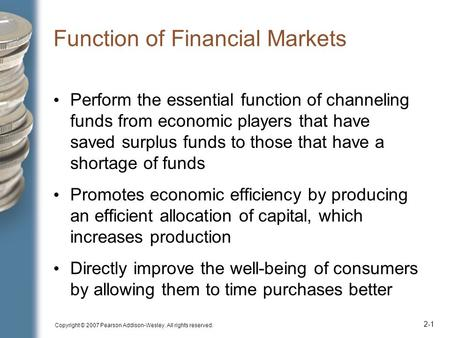 Copyright © 2007 Pearson Addison-Wesley. All rights reserved. 2-1 Function of Financial Markets Perform the essential function of channeling funds from.