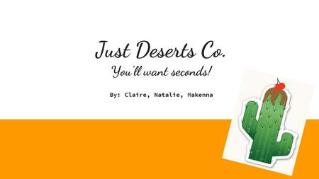 Just Deserts Co. You'll want seconds! By: Claire, Natalie, Makenna.