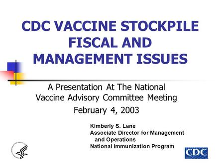CDC VACCINE STOCKPILE FISCAL AND MANAGEMENT ISSUES A Presentation At The National Vaccine Advisory Committee Meeting February 4, 2003 Kimberly S. Lane.