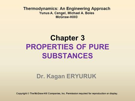 Chapter 3 PROPERTIES OF PURE SUBSTANCES Dr. Kagan ERYURUK Copyright © The McGraw-Hill Companies, Inc. Permission required for reproduction or display.