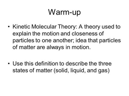 Warm-up Kinetic Molecular Theory: A theory used to explain the motion and closeness of particles to one another; idea that particles of matter are always.