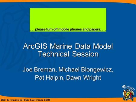ArcGIS Marine Data Model Technical Session Joe Breman, Michael Blongewicz, Pat Halpin, Dawn Wright.
