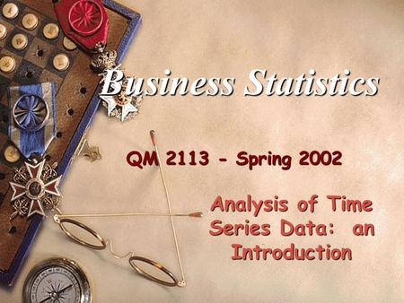 QM 2113 - Spring 2002 Business Statistics Analysis of Time Series Data: an Introduction.
