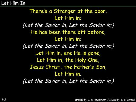 Let Him In 1-3 There's a Stranger at the door, Let Him in; (Let the Savior in, Let the Savior in;) He has been there oft before, Let Him in; (Let the Savior.