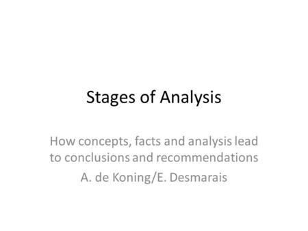 Stages of Analysis How concepts, facts and analysis lead to conclusions and recommendations A. de Koning/E. Desmarais.