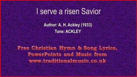 I serve a risen Savior Author: A. H. Ackley (1933) Tune: ACKLEY.
