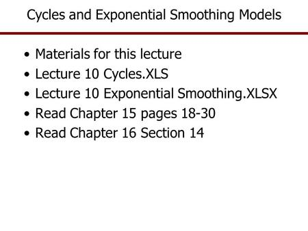 Cycles and Exponential Smoothing Models Materials for this lecture Lecture 10 Cycles.XLS Lecture 10 Exponential Smoothing.XLSX Read Chapter 15 pages 18-30.