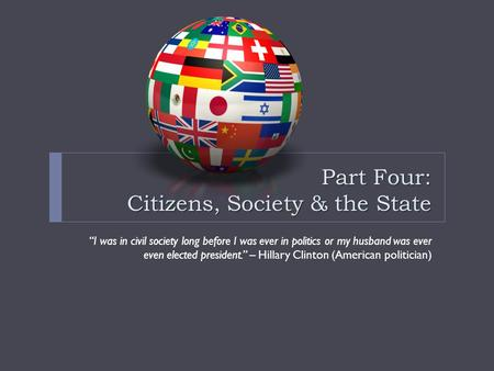 "Part Four: Citizens, Society & the State ""I was in civil society long before I was ever in politics or my husband was ever even elected president."" – Hillary."