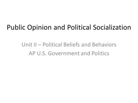 public opinion and political socialization ppt video online public opinion and political socialization unit ii political beliefs and behaviors ap u s government and