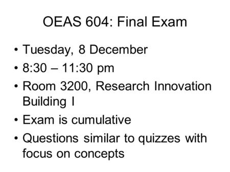 OEAS 604: Final Exam Tuesday, 8 December 8:30 – 11:30 pm Room 3200, Research Innovation Building I Exam is cumulative Questions similar to quizzes with.