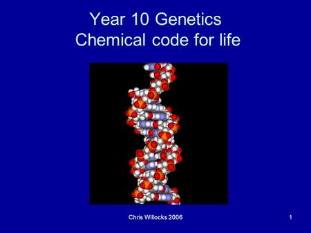 Chris Willocks 20061 Year 10 Genetics Chemical code for life.
