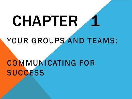 CHAPTER 1 YOUR GROUPS AND TEAMS: COMMUNICATING FOR SUCCESS.