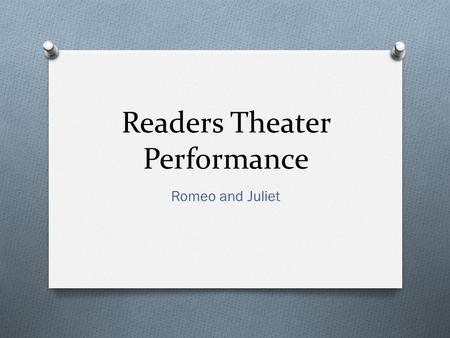 Readers Theater Performance Romeo and Juliet. What is RT? O Narration serves as the framework of dramatic presentation. O No full stage sets. If used.