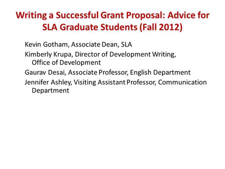 Writing a Successful Grant Proposal: Advice for SLA Graduate Students (Fall 2012) Kevin Gotham, Associate Dean, SLA Kimberly Krupa, Director of Development.