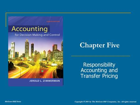 Responsibility Accounting and Transfer Pricing Chapter Five Copyright © 2014 by The McGraw-Hill Companies, Inc. All rights reserved. McGraw-Hill/Irwin.