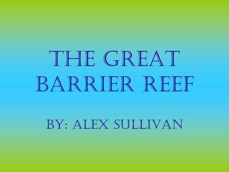 The Great Barrier Reef By: Alex Sullivan. The Great Barrier Reef has many beautiful sites to see. It is home to hundreds of living things. It is found.