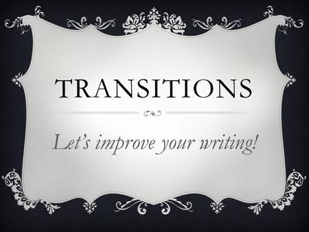 TRANSITIONS Let's improve your writing!. WHAT ARE THEY AND WHAT DO THEY DO?  In writing, transitions are words that connect the logical sequence of events.