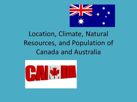 Location, Climate, Natural Resources, and Population of Canada and Australia.
