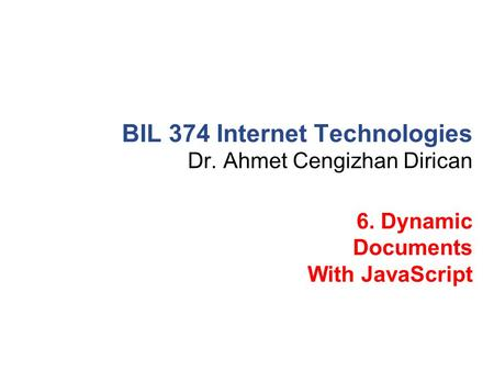 Dr. Ahmet Cengizhan Dirican BIL 374 Internet Technologies 6. Dynamic Documents With JavaScript.