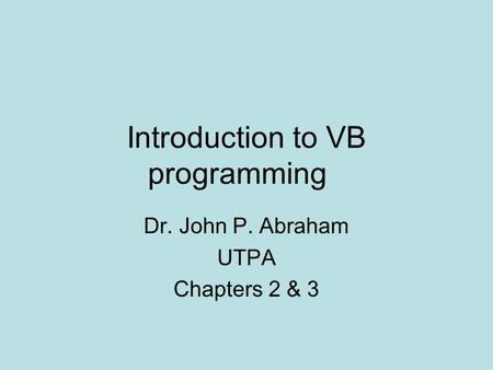 Introduction to VB programming Dr. John P. Abraham UTPA Chapters 2 & 3.