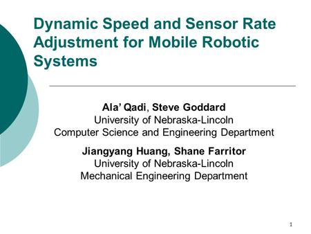 1 Dynamic Speed and Sensor Rate Adjustment for Mobile Robotic Systems Ala' Qadi, Steve Goddard University of Nebraska-Lincoln Computer Science and Engineering.