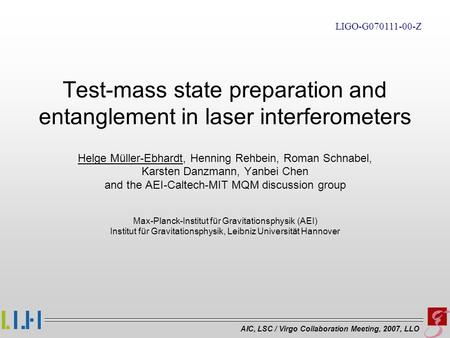 AIC, LSC / Virgo Collaboration Meeting, 2007, LLO Test-mass state preparation and entanglement in laser interferometers Helge Müller-Ebhardt, Henning Rehbein,