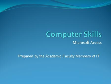 Microsoft Access Prepared by the Academic Faculty Members of IT.