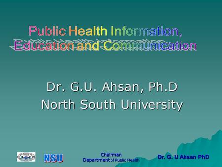 Dr. G. U Ahsan PhD Chairman Department of Public Health Dr. G.U. Ahsan, Ph.D North South University.