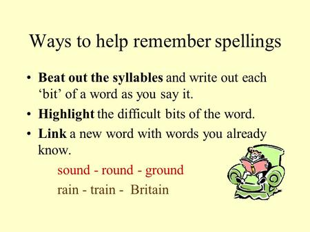 Ways to help remember spellings Beat out the syllables and write out each 'bit' of a word as you say it. Highlight the difficult bits of the word. Link.