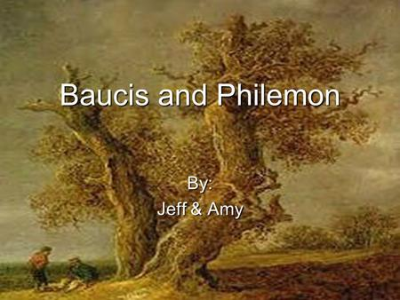 Baucis and Philemon By: Jeff & Amy. Summary  Zeus and Hermes got bored and wanted to see how hospitable the people of Phrygia were.  Disguised themselves.