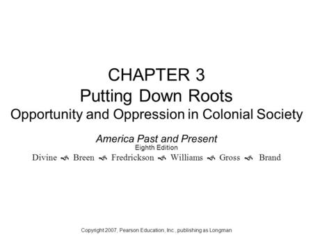 CHAPTER 3 Putting Down Roots Opportunity and Oppression in Colonial Society America Past and Present Eighth Edition Divine  Breen  Fredrickson  Williams.