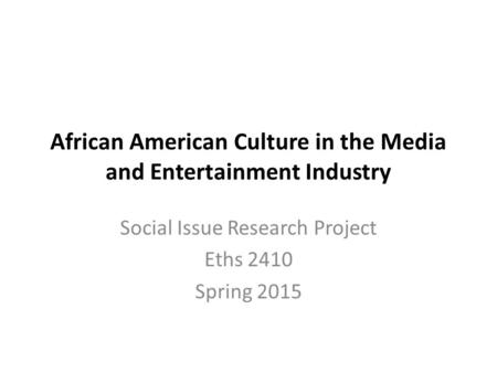 African American Culture in the Media and Entertainment Industry Social Issue Research Project Eths 2410 Spring 2015.