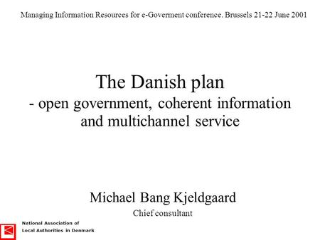 National Association of Local Authorities in Denmark The Danish plan - open government, coherent information and multichannel service Michael Bang Kjeldgaard.
