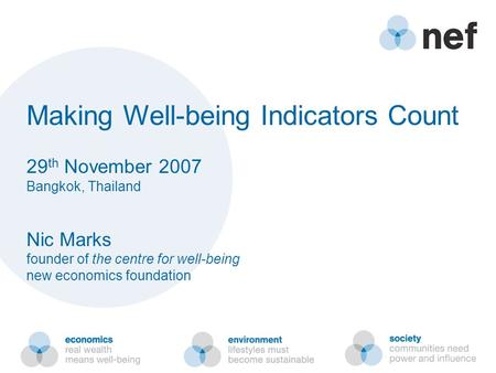 Making Well-being Indicators Count 29 th November 2007 Bangkok, Thailand Nic Marks founder of the centre for well-being new economics foundation.