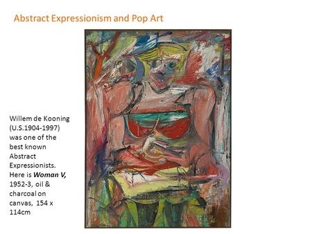 Abstract Expressionism and Pop Art Willem de Kooning (U.S.1904-1997) was one of the best known Abstract Expressionists. Here is Woman V, 1952-3, oil &
