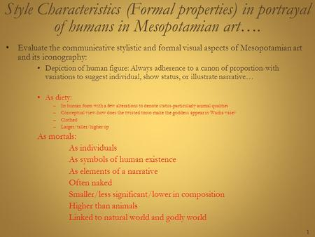 1 Style Characteristics (Formal properties) in portrayal of humans in Mesopotamian art…. Evaluate the communicative stylistic and formal visual aspects.