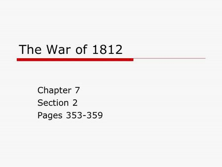 The War of 1812 Chapter 7 Section 2 Pages 353-359.