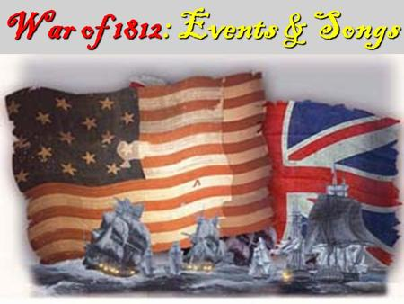 War of 1812: Events & Songs. War of 1812 War of 1812 Begins Britain did not want a war because of their war with France 2 main phasesWar had 2 main phases.